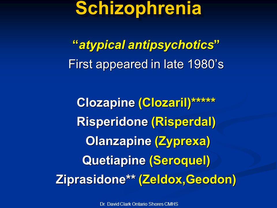 SchizophreniaSchizophrenia atypical antipsychotics First appeared in late 1980's Clozapine (Clozaril)***** Risperidone (Risperdal) Olanzapine (Zyprexa) Olanzapine (Zyprexa) Quetiapine (Seroquel) Ziprasidone** (Zeldox,Geodon) Dr.