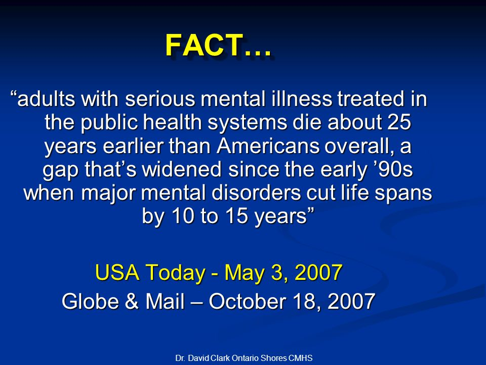 FACT…FACT… adults with serious mental illness treated in the public health systems die about 25 years earlier than Americans overall, a gap that's widened since the early '90s when major mental disorders cut life spans by 10 to 15 years USA Today - May 3, 2007 Globe & Mail – October 18, 2007 Dr.