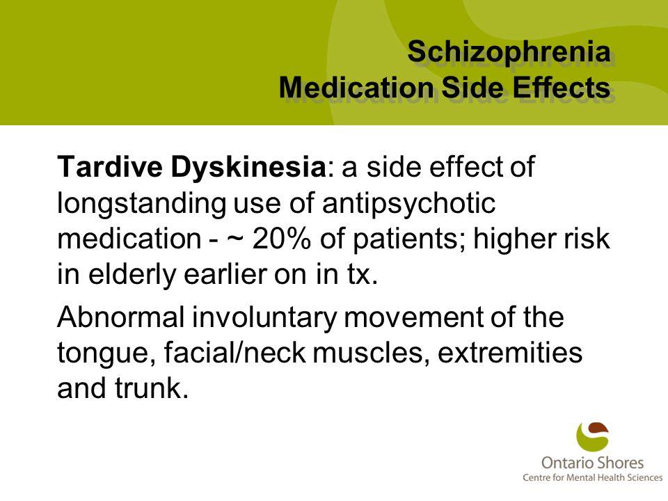 Schizophrenia Medication Side Effects Tardive Dyskinesia: a side effect of longstanding use of antipsychotic medication - ~ 20% of patients; higher risk in elderly earlier on in tx.