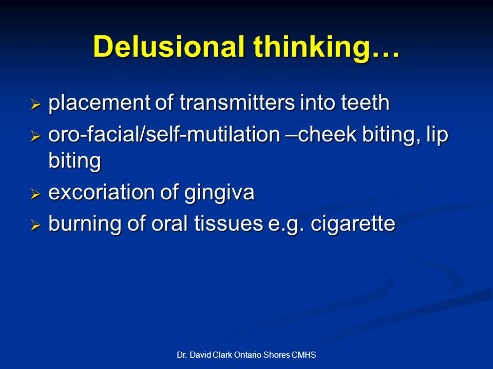 Delusional thinking…  placement of transmitters into teeth  oro-facial/self-mutilation –cheek biting, lip biting  excoriation of gingiva  burning of oral tissues e.g.