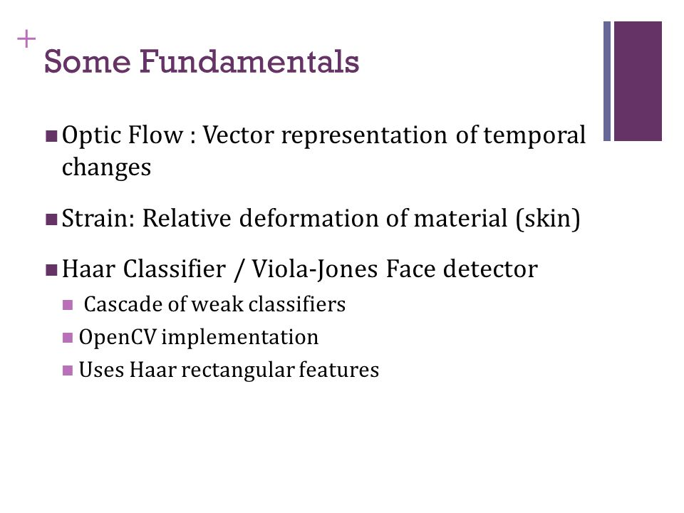 + Some Fundamentals Optic Flow : Vector representation of temporal changes Strain: Relative deformation of material (skin) Haar Classifier / Viola-Jones Face detector Cascade of weak classifiers OpenCV implementation Uses Haar rectangular features