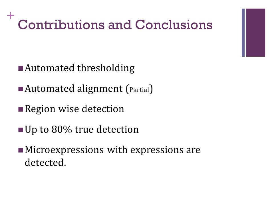 + Contributions and Conclusions Automated thresholding Automated alignment ( Partial ) Region wise detection Up to 80% true detection Microexpressions with expressions are detected.