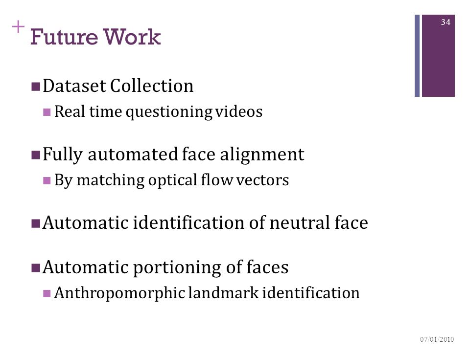 + Future Work Dataset Collection Real time questioning videos Fully automated face alignment By matching optical flow vectors Automatic identification of neutral face Automatic portioning of faces Anthropomorphic landmark identification 07/01/2010 34