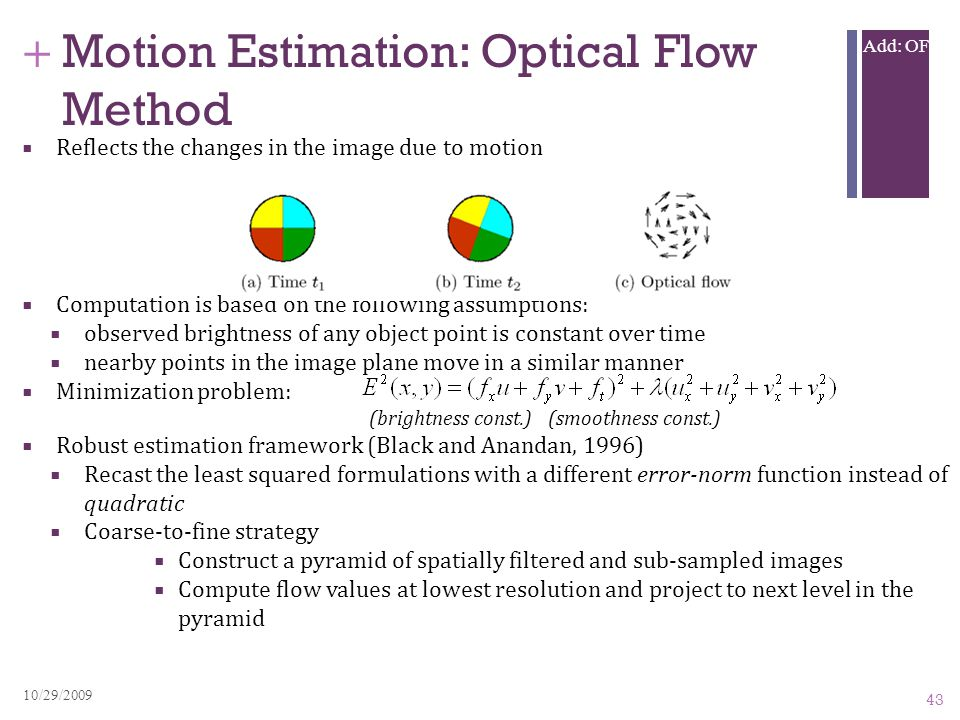+ Add: OF Motion Estimation: Optical Flow Method  Reflects the changes in the image due to motion  Computation is based on the following assumptions:  observed brightness of any object point is constant over time  nearby points in the image plane move in a similar manner  Minimization problem: (brightness const.) (smoothness const.)  Robust estimation framework (Black and Anandan, 1996)  Recast the least squared formulations with a different error-norm function instead of quadratic  Coarse-to-fine strategy  Construct a pyramid of spatially filtered and sub-sampled images  Compute flow values at lowest resolution and project to next level in the pyramid 43 10/29/2009