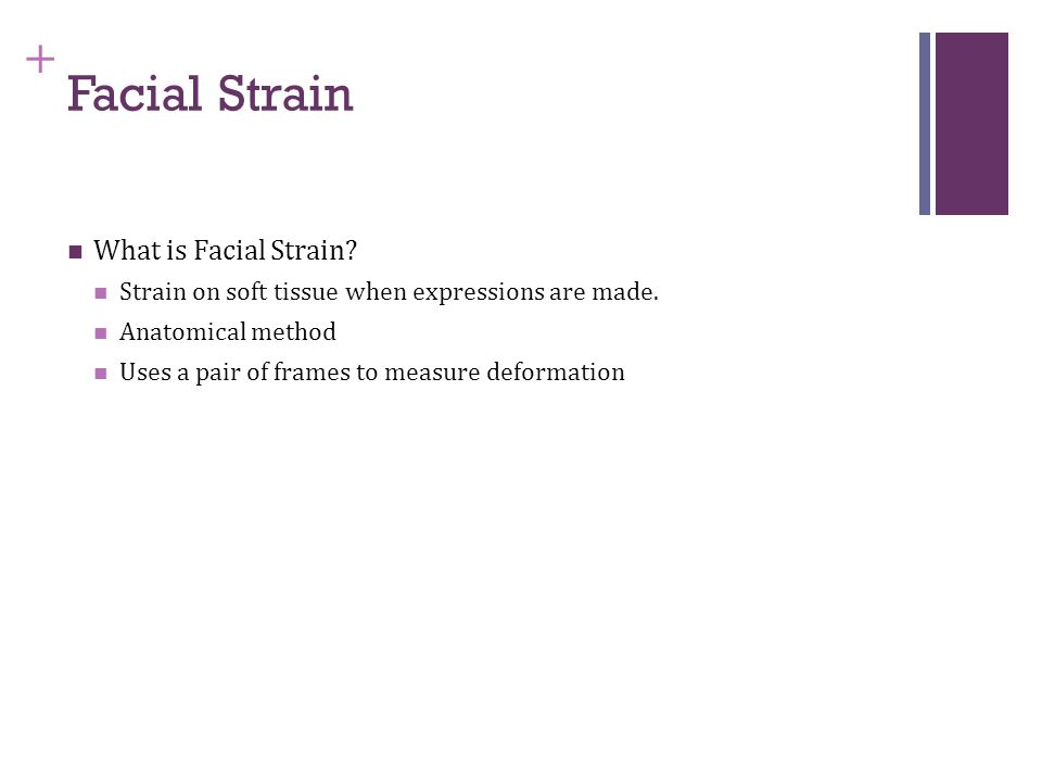 + What is Facial Strain? Strain on soft tissue when expressions are made. Anatomical method Uses a pair of frames to measure deformation Facial Strain