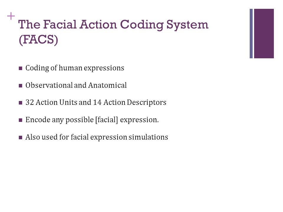 + The Facial Action Coding System (FACS) Coding of human expressions Observational and Anatomical 32 Action Units and 14 Action Descriptors Encode any possible [facial] expression.