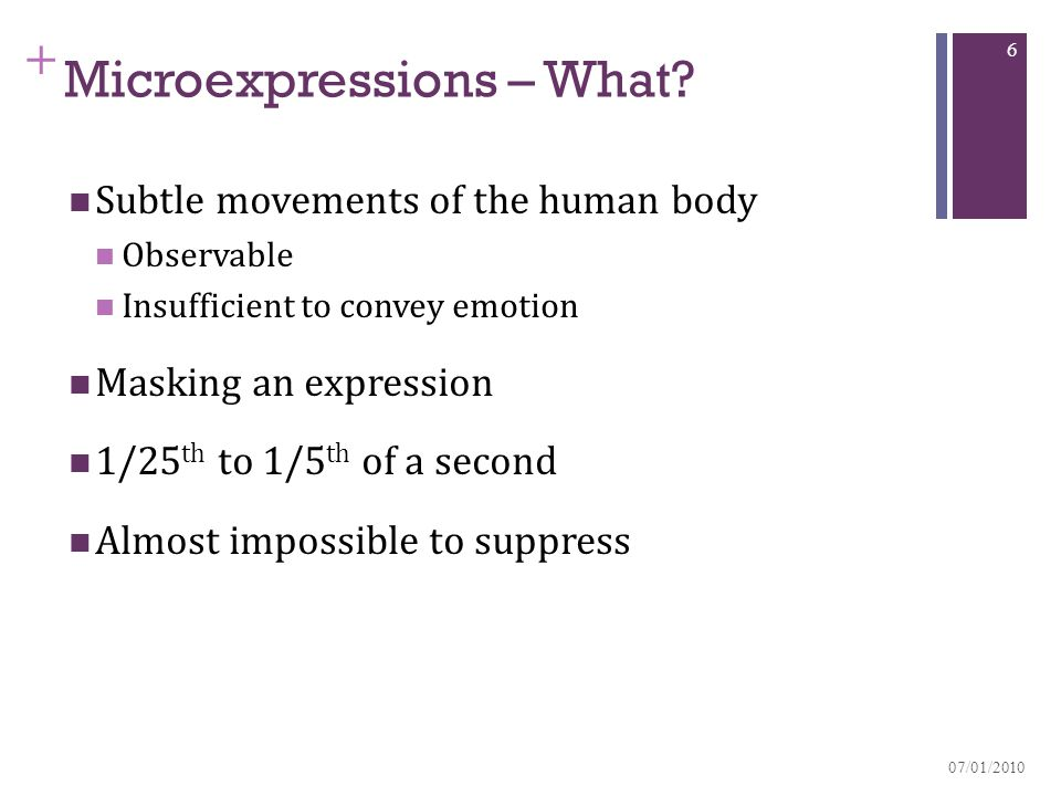 + Microexpressions – What? Subtle movements of the human body Observable Insufficient to convey emotion Masking an expression 1/25 th to 1/5 th of a s