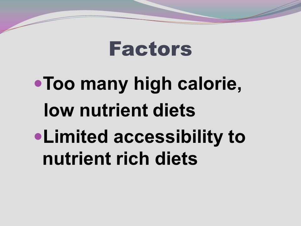 Factors Too many high calorie, low nutrient diets Limited accessibility to nutrient rich diets