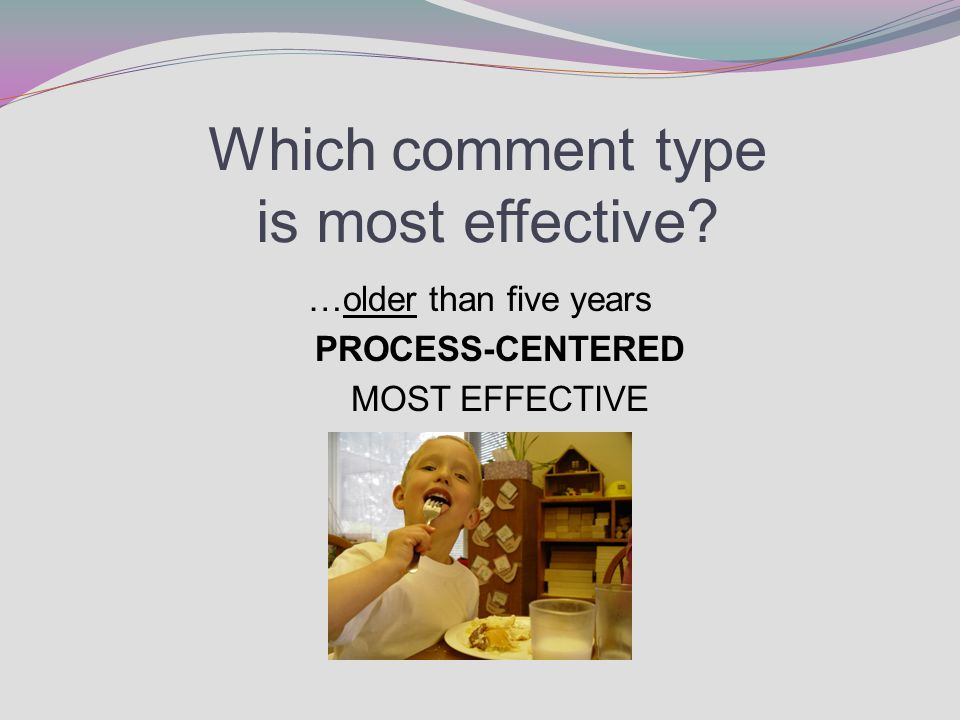 Which comment type is most effective? …older than five years PROCESS-CENTERED MOST EFFECTIVE