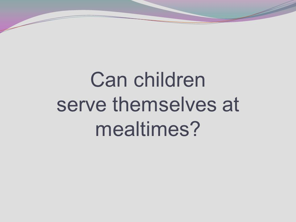 Can children serve themselves at mealtimes?
