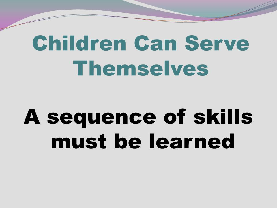 Children Can Serve Themselves A sequence of skills must be learned