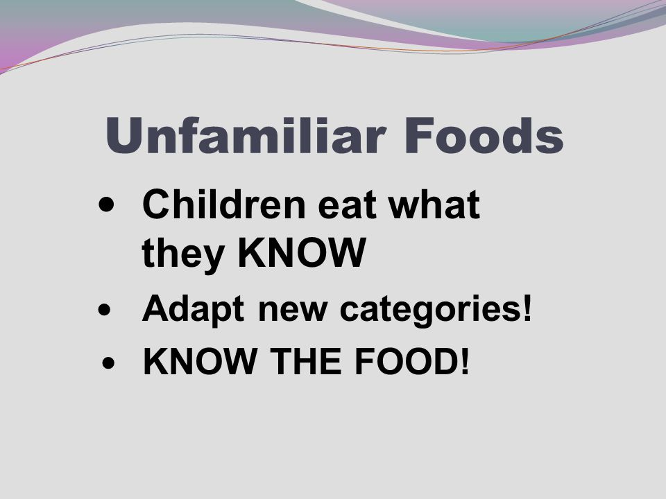 Unfamiliar Foods Children eat what they KNOW Adapt new categories! KNOW THE FOOD!