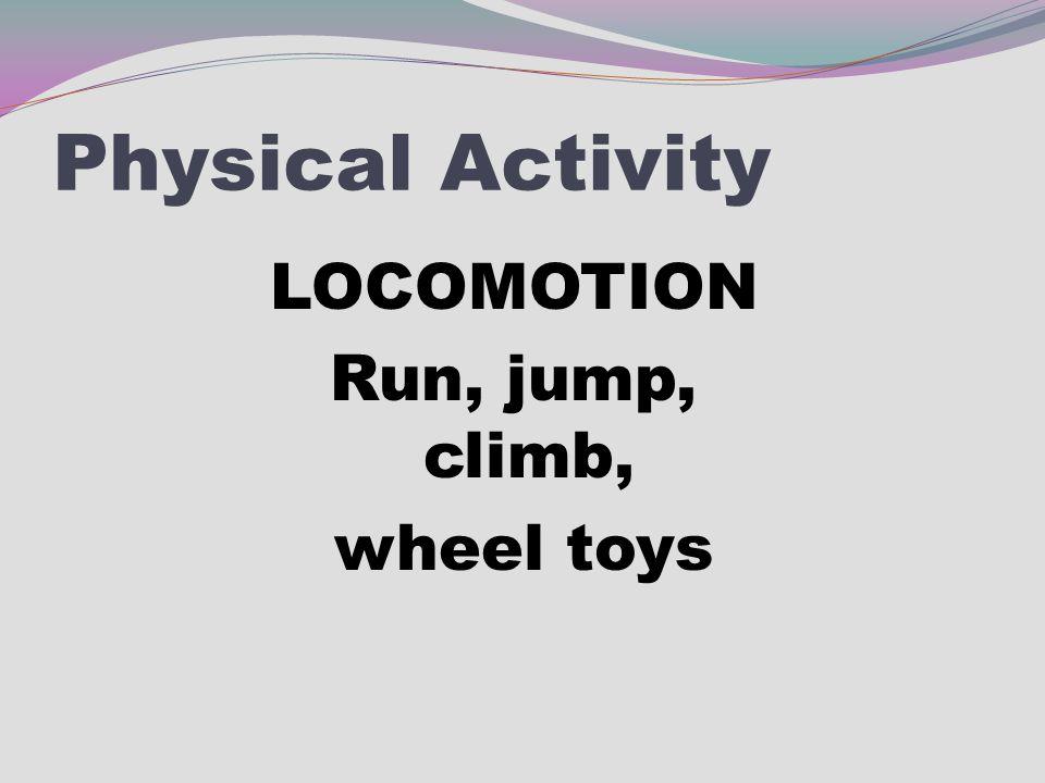 Physical Activity LOCOMOTION Run, jump, climb, wheel toys