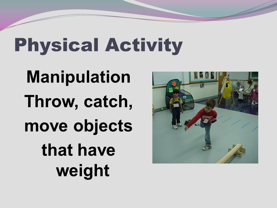 Physical Activity Manipulation Throw, catch, move objects that have weight