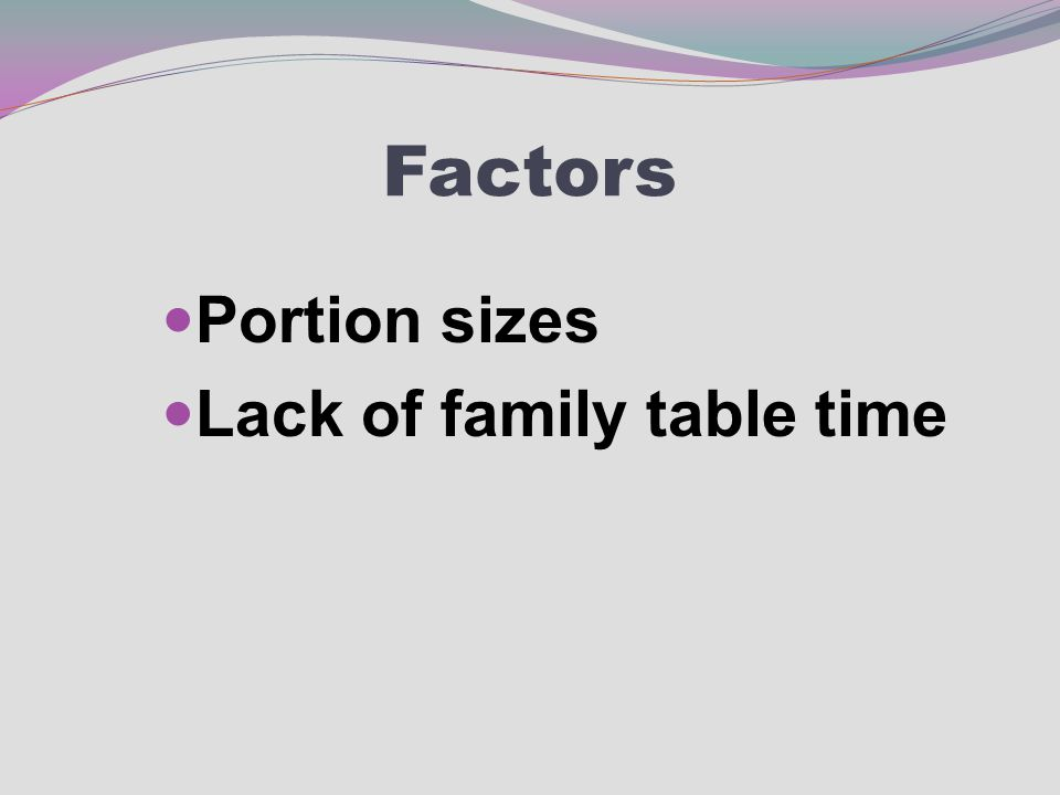 Factors Portion sizes Lack of family table time