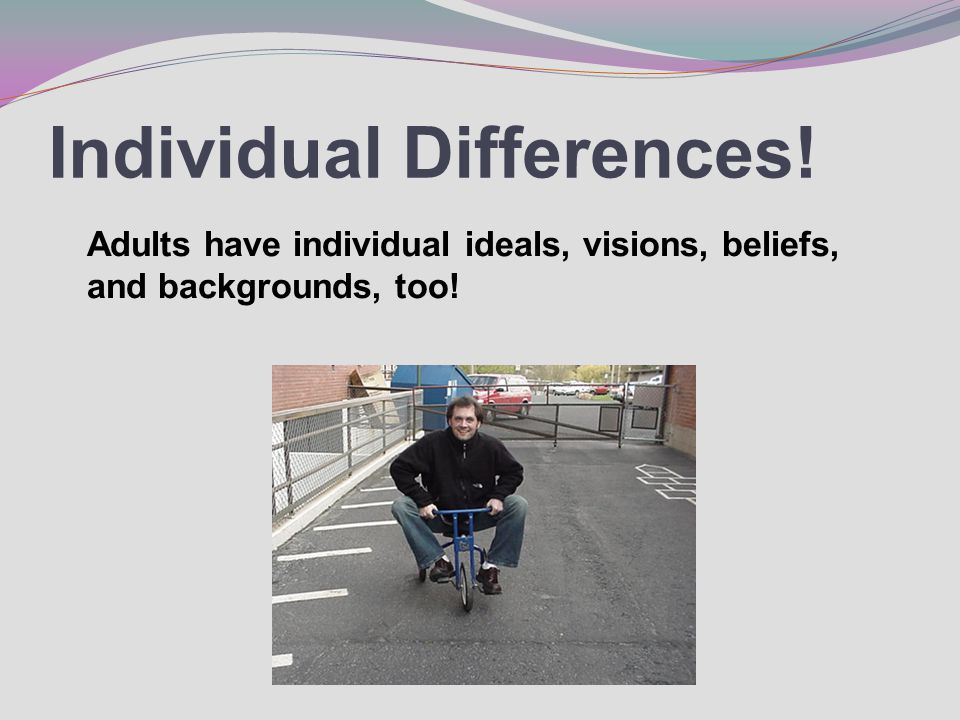 Individual Differences! Adults have individual ideals, visions, beliefs, and backgrounds, too!