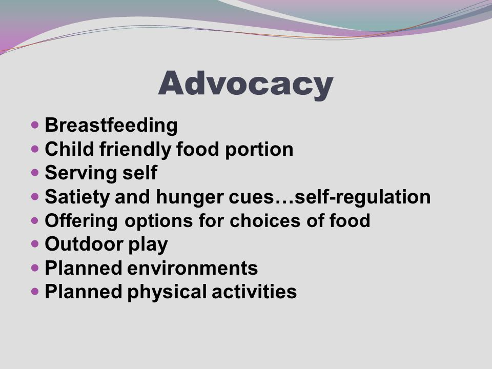 Advocacy Breastfeeding Child friendly food portion Serving self Satiety and hunger cues…self-regulation Offering options for choices of food Outdoor play Planned environments Planned physical activities