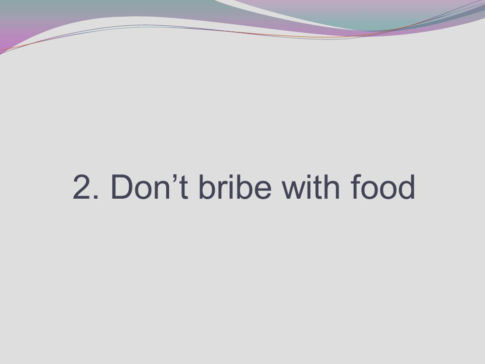 2. Don't bribe with food
