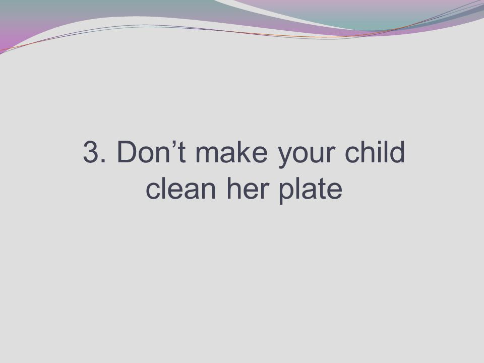 3. Don't make your child clean her plate