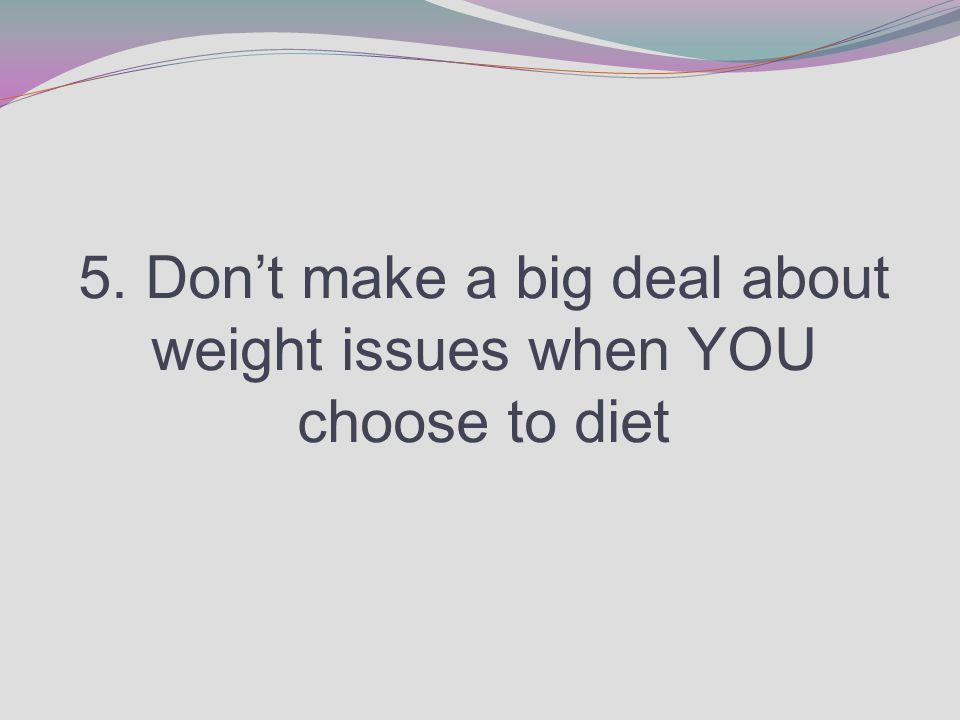 5. Don't make a big deal about weight issues when YOU choose to diet
