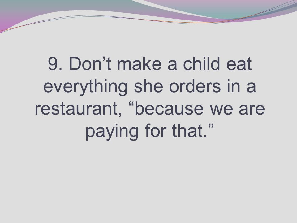 9. Don't make a child eat everything she orders in a restaurant, because we are paying for that.