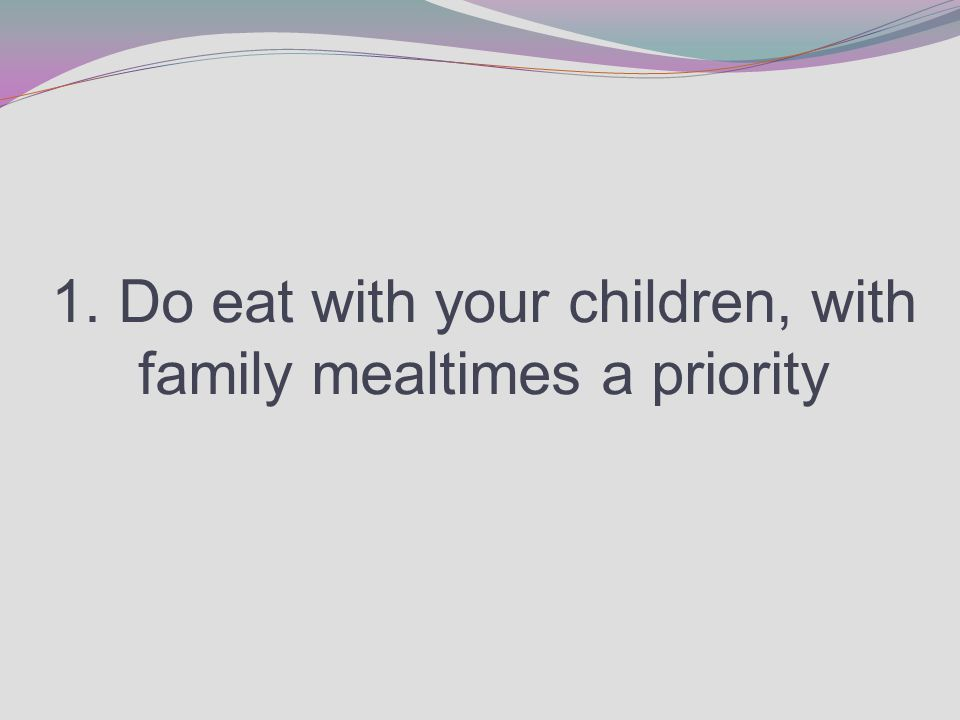1. Do eat with your children, with family mealtimes a priority