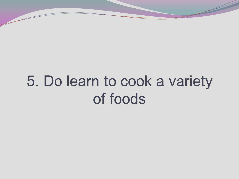 5. Do learn to cook a variety of foods