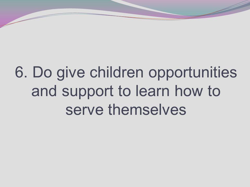 6. Do give children opportunities and support to learn how to serve themselves