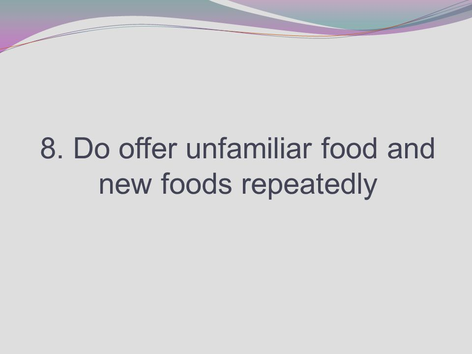 8. Do offer unfamiliar food and new foods repeatedly
