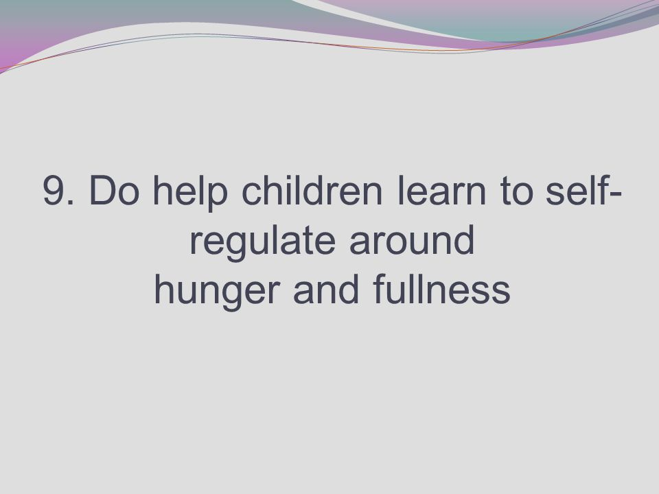 9. Do help children learn to self- regulate around hunger and fullness