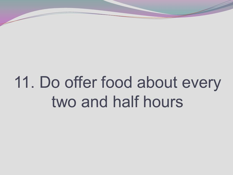 11. Do offer food about every two and half hours