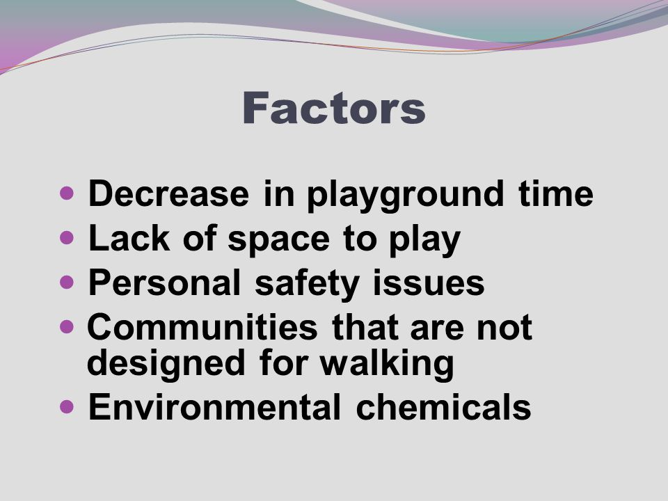 Factors Decrease in playground time Lack of space to play Personal safety issues Communities that are not designed for walking Environmental chemicals