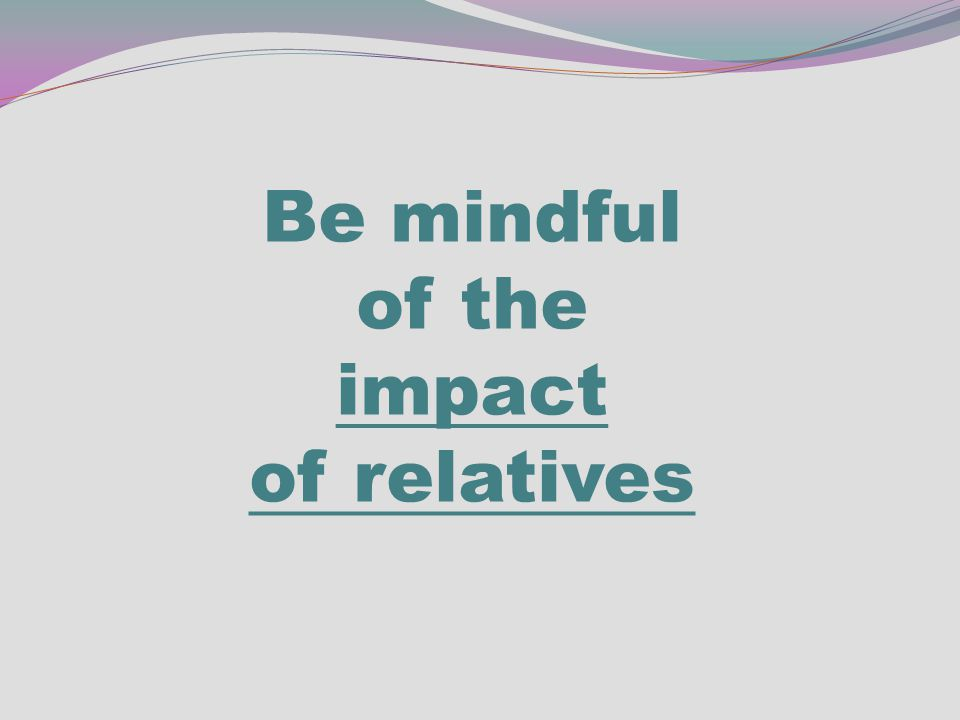 Be mindful of the impact of relatives