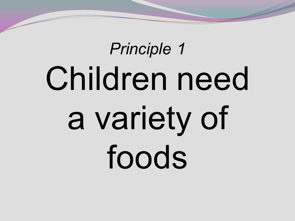 Principle 1 Children need a variety of foods