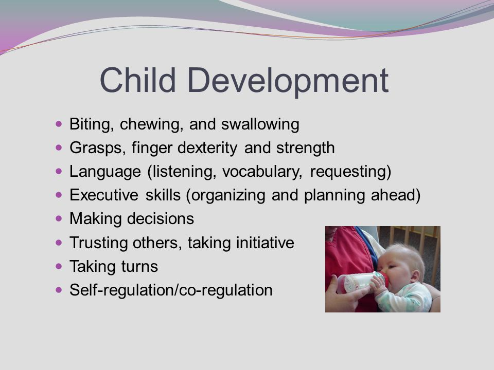 Child Development Biting, chewing, and swallowing Grasps, finger dexterity and strength Language (listening, vocabulary, requesting) Executive skills (organizing and planning ahead) Making decisions Trusting others, taking initiative Taking turns Self-regulation/co-regulation