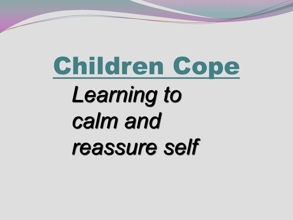Children Cope Learning to calm and reassure self
