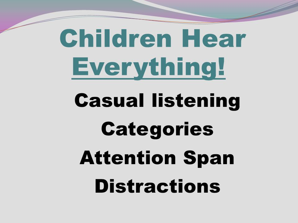 Children Hear Everything! Casual listening Categories Attention Span Distractions