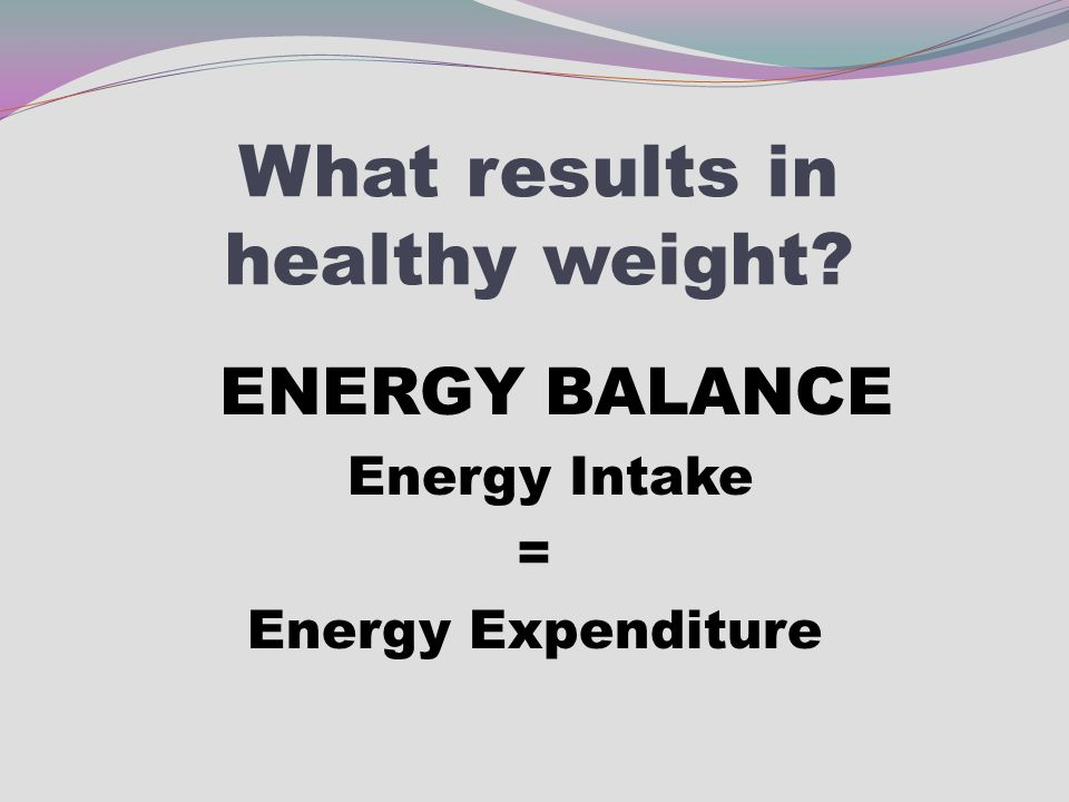 What results in healthy weight? ENERGY BALANCE Energy Intake = Energy Expenditure
