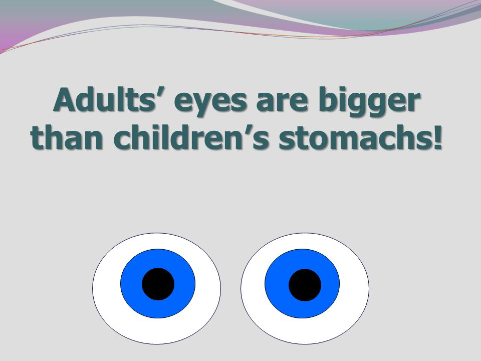 Adults' eyes are bigger than children's stomachs!