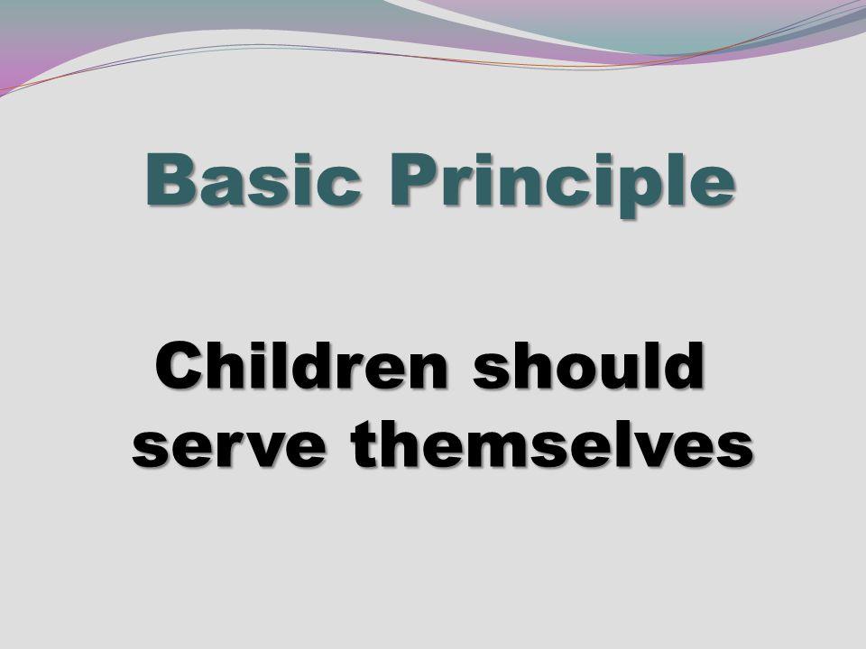 Basic Principle Children should serve themselves