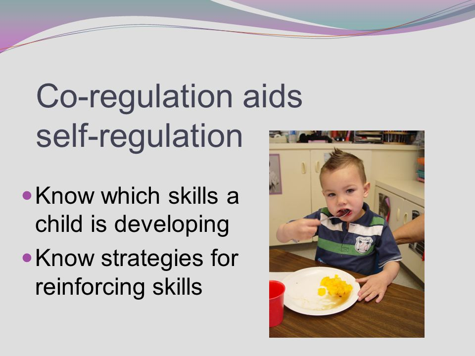 Co-regulation aids self-regulation Know which skills a child is developing Know strategies for reinforcing skills