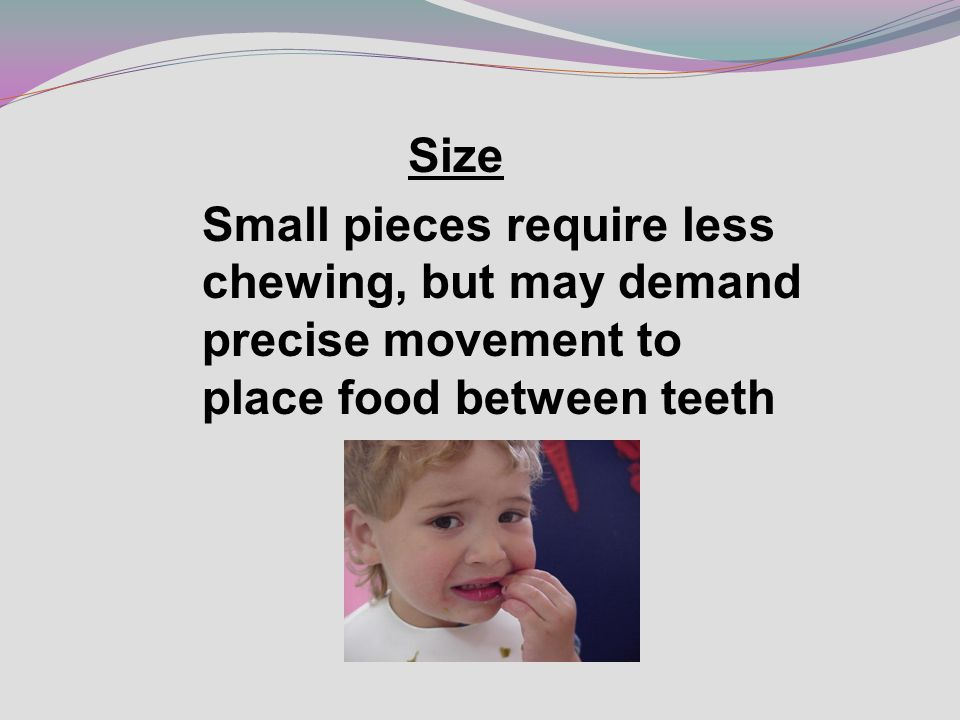 Size Small pieces require less chewing, but may demand precise movement to place food between teeth