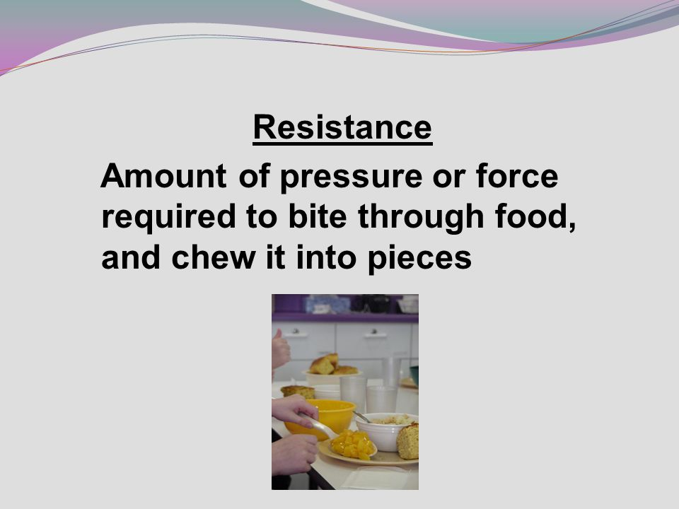 Resistance Amount of pressure or force required to bite through food, and chew it into pieces
