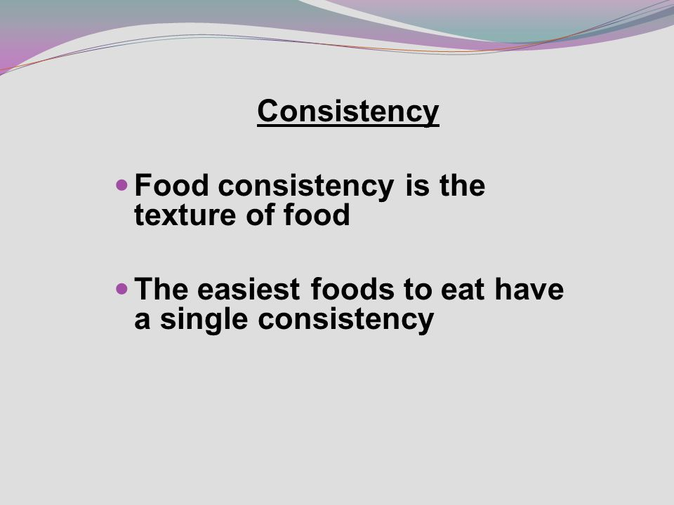 Consistency Food consistency is the texture of food The easiest foods to eat have a single consistency