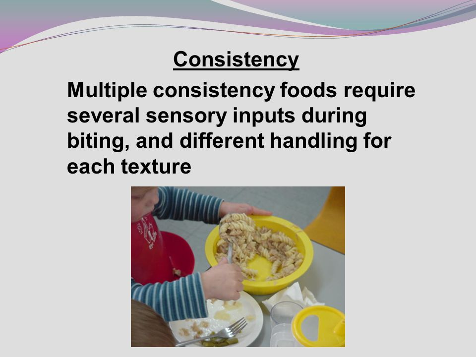 Consistency Multiple consistency foods require several sensory inputs during biting, and different handling for each texture