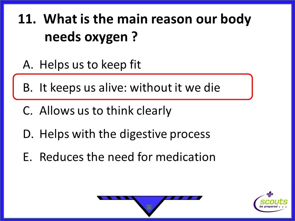 11. What is the main reason our body needs oxygen ? A.Helps us to keep fit B.It keeps us alive: without it we die C.Allows us to think clearly D.Helps