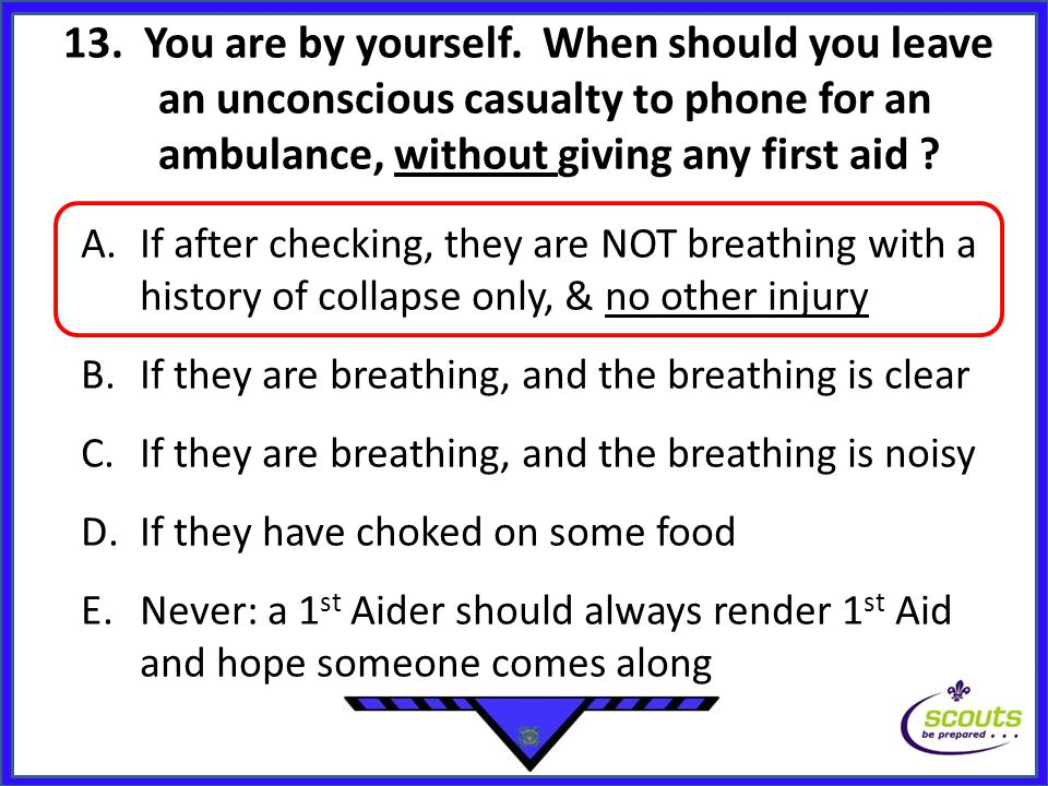 13. You are by yourself. When should you leave an unconscious casualty to phone for an ambulance, without giving any first aid ? A.If after checking,