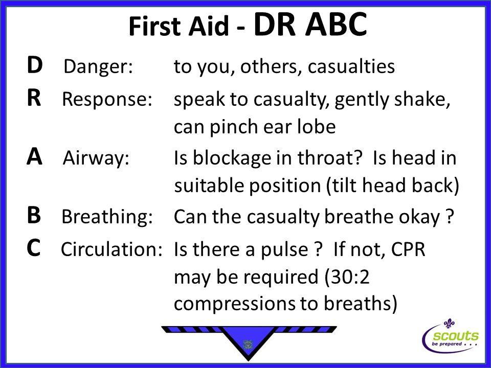 First Aid - DR ABC D Danger:to you, others, casualties R Response:speak to casualty, gently shake, can pinch ear lobe A Airway: Is blockage in throat.