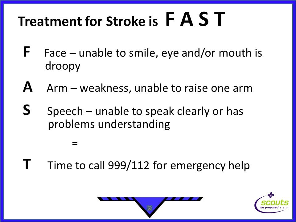 Treatment for Stroke is F A S T F Face – unable to smile, eye and/or mouth is droopy A Arm – weakness, unable to raise one arm S Speech – unable to speak clearly or has problems understanding = T Time to call 999/112 for emergency help