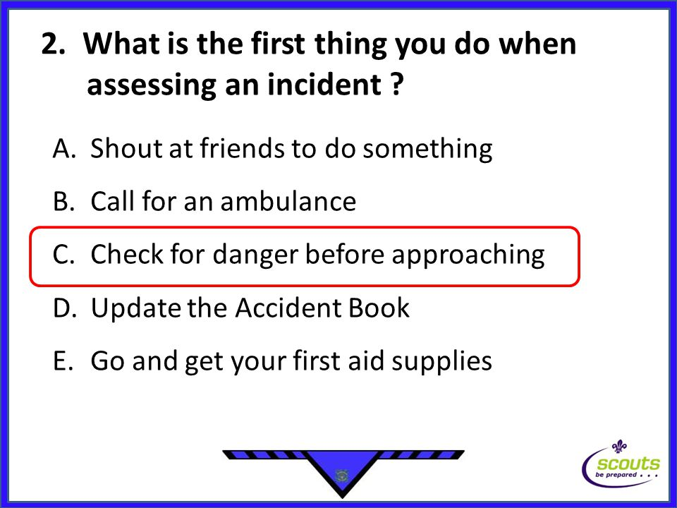 2. What is the first thing you do when assessing an incident ? A.Shout at friends to do something B.Call for an ambulance C.Check for danger before ap